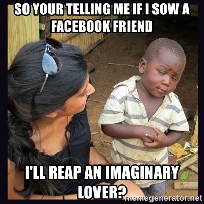 Skeptical third-world kid - So your telling me if i sow a facebook friend I'll reap an imaginary lover?