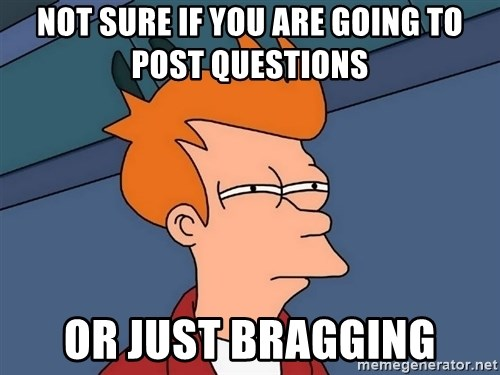 Futurama Fry - Not sure if you are going to post questions or just bragging