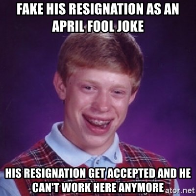 Bad Luck Brian - fake his resignation as an April Fool joke His resignation get accepted and he can't work here anymore