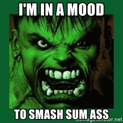 Hulk SMASH - I'm in a mood  to smash sum ass