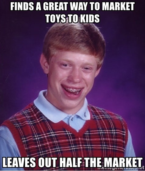 Bad Luck Brian - finds a great way to market toys to kids leaves out half the market