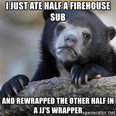 Confession Bear - I just ate half a firehouse sub and rewrapped the other half in a jj's wrapper