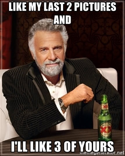 The Most Interesting Man In The World - Like my last 2 pictures and  I'll like 3 of yours