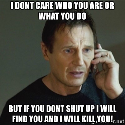 taken meme - I dont care who you are or what you do But if you dont shut up i will find you and i will kill you!