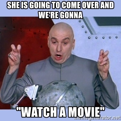 "Dr Evil meme - She is going to come over and we're gonna ""Watch a movie"""