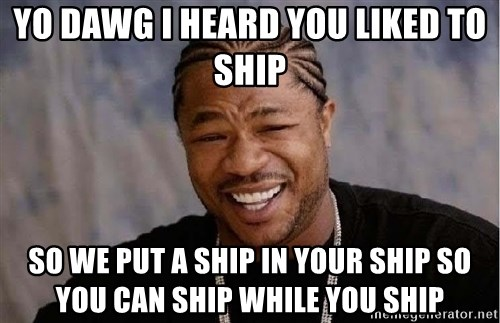 Yo Dawg - Yo dawg I heard you liked to ship So we put a ship in your ship so you can ship while you ship