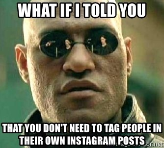 What if I told you / Matrix Morpheus - What If I Told You That You Don't Need To Tag People In Their Own Instagram Posts