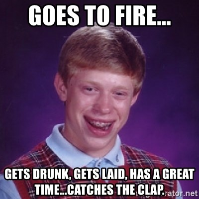 Bad Luck Brian - goes to fire... gets drunk, gets laid, has a great time...catches the clap.