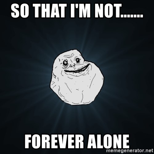 Forever Alone - So that i'm not....... forever alone