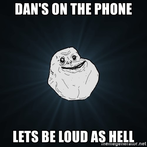 Forever Alone - Dan's on the phone Lets be loud as hell