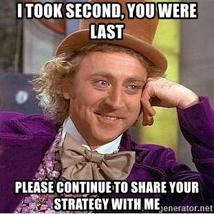 Willy Wonka - I took second, you were last please continue to share your strategy with me