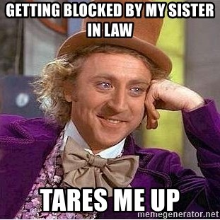 Willy Wonka - Getting blocked by my sister in law Tares me up