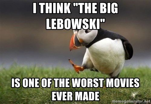 "Unpopular Opinion Puffin - I think ""The big lebowski"" is one of the worst movies ever made"