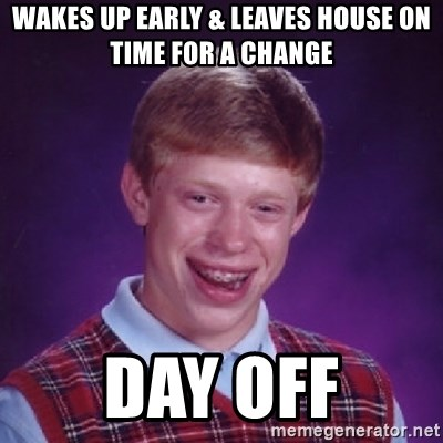 Bad Luck Brian - Wakes up early & leaves house on time for a change Day off