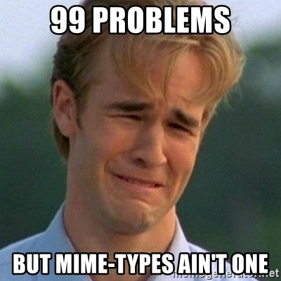 90s Problems - 99 problems but mime-types ain't one