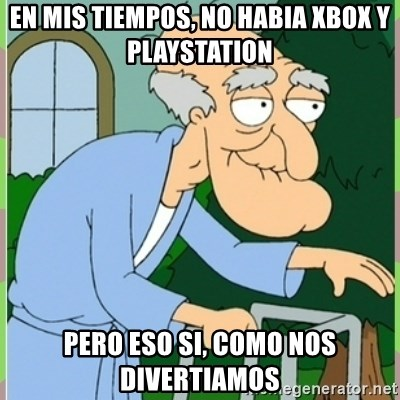 Herbert from family guy - en mis tiempos, no habia xbox y playstation pero eso si, como nos divertiamos