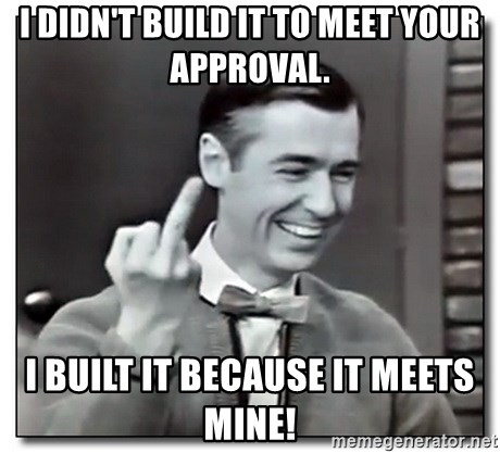Mr Rogers gives the finger - I didn't build it to meet your approval. I built it because it meets mine!