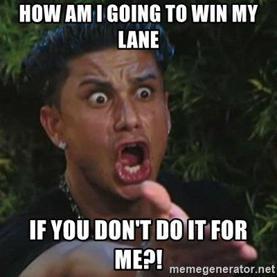 Angry Guido  - how am i going to win my lane if you don't do it for me?!