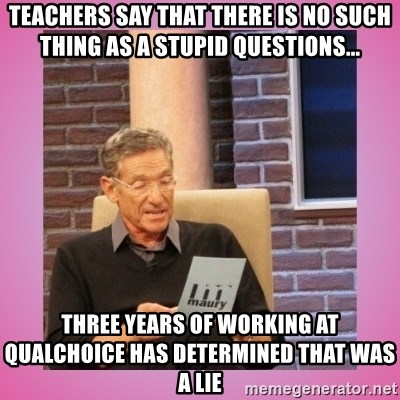 MAURY PV - teachers say that there is no such thing as a stupid questions... Three years of working at Qualchoice has determined that was a lie