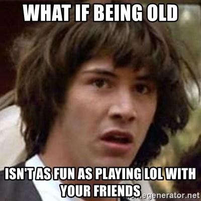 Conspiracy Keanu - What if being old isn't as fun as playing lol with your friends