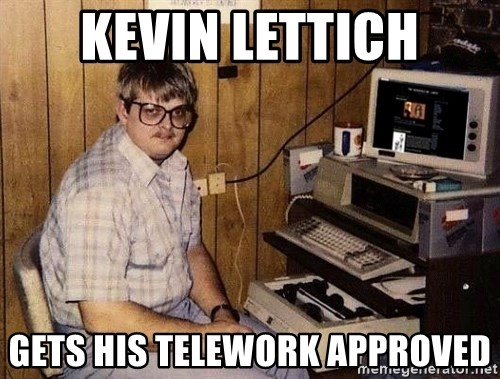 Nerd - Kevin Lettich gets his telework approved