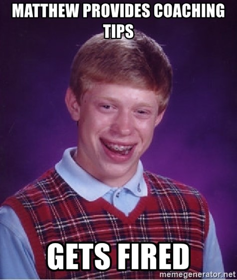 Bad Luck Brian - Matthew provides coaching tips gets fired