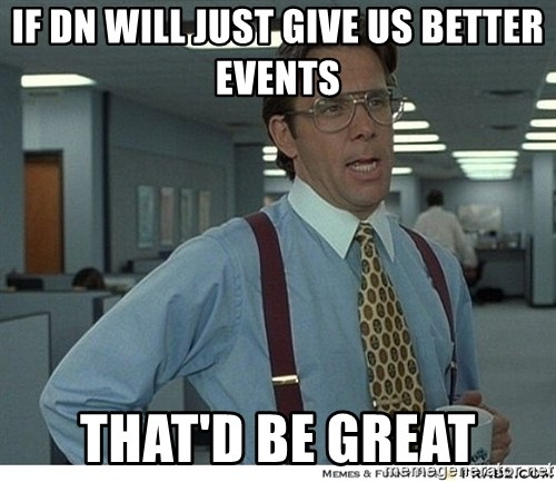Yeah If You Could Just - if dn will just give us better events that'd be great