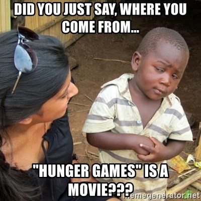 """Skeptical 3rd World Kid - did you just say, where you come from... """"hunger games"""" is a movie???"""