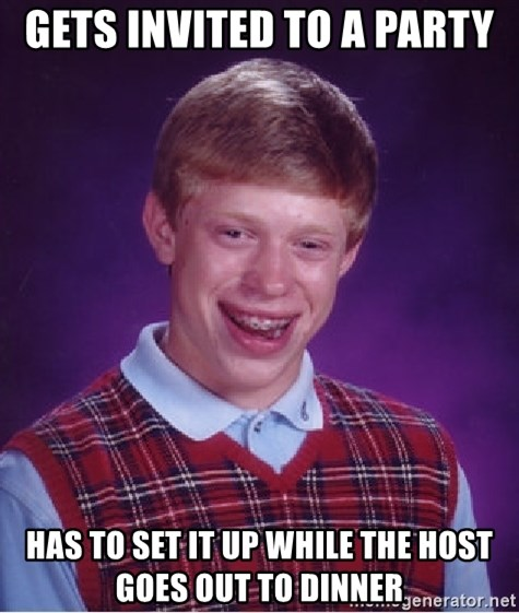 Bad Luck Brian - Gets invited to a party has to set it up while the host goes out to dinner