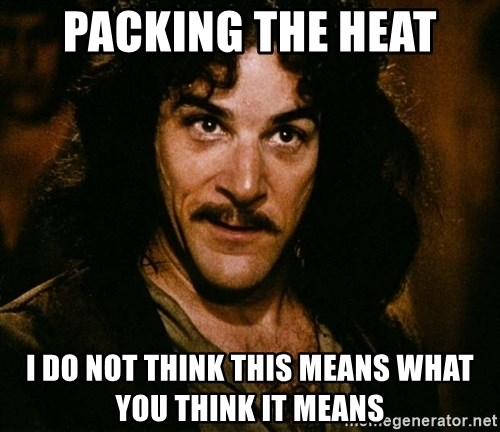 Inigo Montoya - pACKING THE HEAT i DO NOT THINK THIS MEANS WHAT YOU THINK IT MEANS