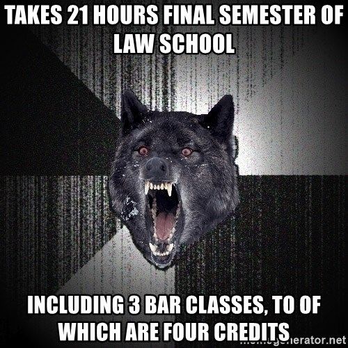 Insanity Wolf - Takes 21 hours final semester of law school including 3 bar classes, to of which are four credits