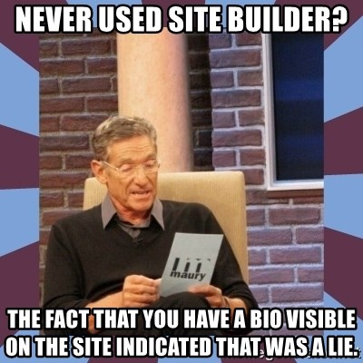 maury povich lol - Never used site builder? the fact that you have a bio visible on the site indicated that was a lie.