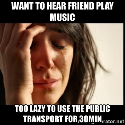 First World Problems - Want to hear friend play music too lazy to use the public transport for 30min