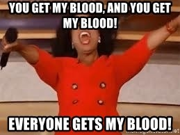 giving oprah - You get my blood, and you get my blood! everyone gets my blood!