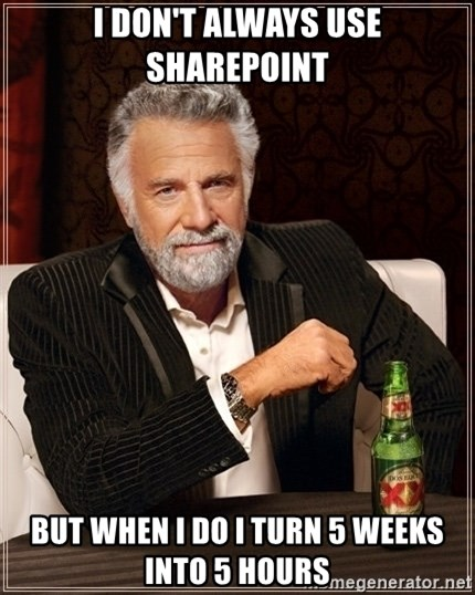 Dos Equis Guy gives advice - I don't always use Sharepoint But when I do I turn 5 weeks into 5 Hours