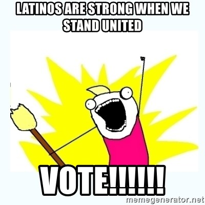 All the things - latinos are strong when we stand united VOTE!!!!!!