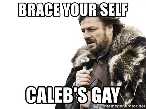 Winter is Coming - Brace your self  Caleb's gay