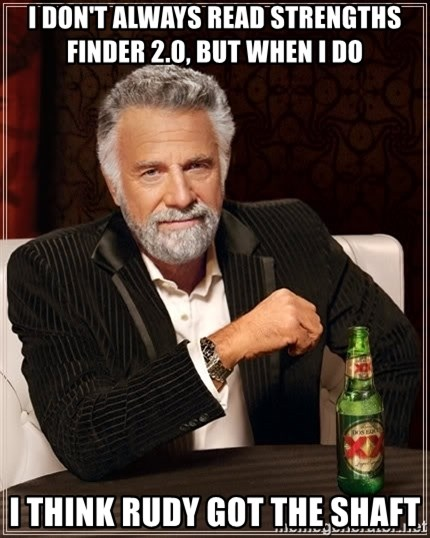 The Most Interesting Man In The World - I don't always read strengths finder 2.0, but when I do I think rudy got the shaft