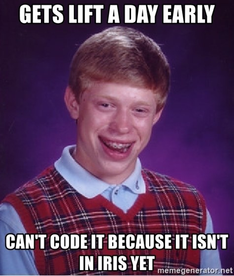 Bad Luck Brian - Gets lift a day early Can't code it because it isn't in iris yet