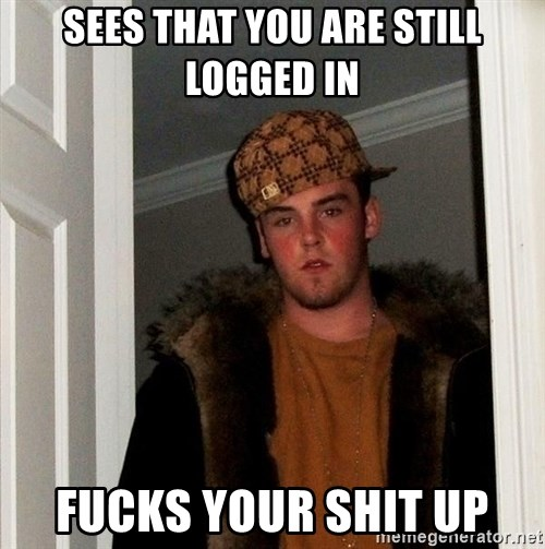 Scumbag Steve - sees that you are still logged in fucks your shit up