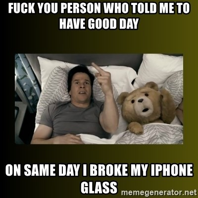 ted fuck you thunder - Fuck you person who told me to have good day On same day I broke my iPhone glass