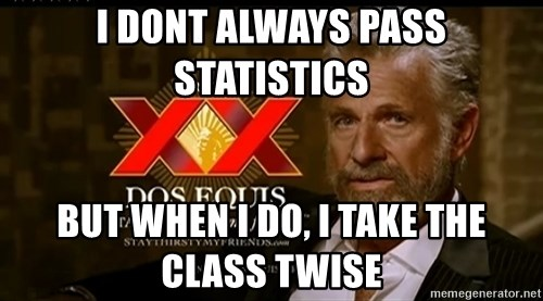 Dos Equis Man - I dont always pass statistics but when I do, I take the class twise