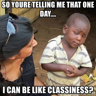Skeptical 3rd World Kid - so youre telling me that one day.... i can be like classiness?