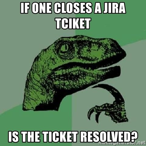 Philosoraptor - If one closes a Jira Tciket is the ticket resolved?