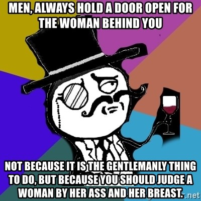 gentleman - Men, always hold a door open for the woman behind you not because it is the gentlemanly thing to do, but because you should judge a woman by her ass and her breast.