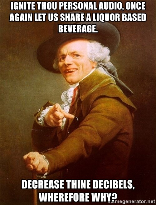 Joseph Ducreux - Ignite thou personal audio, once again let us share a liquor based beverage. Decrease thine decibels, wherefore why?