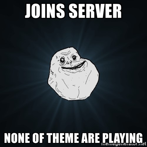 Forever Alone - Joins server None of theme are playing