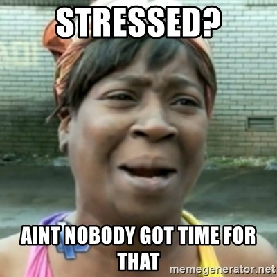 aint nobody got time fo dat - Stressed? Aint nobody got time for that