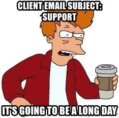 Futurama Fry - Client email subject: Support It's going to be a long day