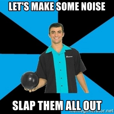 Annoying Bowler Guy  - Let's make some noise Slap them all out